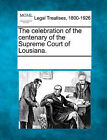 The Celebration of the Centenary of the Supreme Court of Lousiana. by Gale, Making of Modern Law (Paperback / softback, 2011)