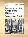Two Letters to the Whigs of the Capital. ... by Of Dublin Freeman of Dublin (Paperback / softback, 2010)