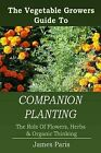 Companion Planting: The Vegetable Gardeners Guide to the Role of Flowers, Herbs, and Organic Thinking by James Paris (Paperback / softback, 2014)