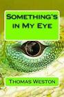 Something's in My Eye by Thomas Weston (Paperback / softback, 2013)