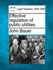Effective Regulation of Public Utilities. by John Bauer (Paperback / softback, 2010)