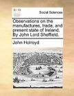 Observations on The Manufactures Trade and Present State O by John Holroyd