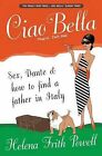 Ciao Bella: Sex, Dante and How to Find Your Father in Italy by Helena Frith Powell (Paperback, 2007)