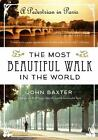 The Most Beautiful Walk in the World : A Pedestrian in Paris by John Baxter (2011, Paperback)