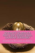 Quem So Trabalha Nao Tem Tempo para Ganhar Dinheiro by Cleberson da Costa...