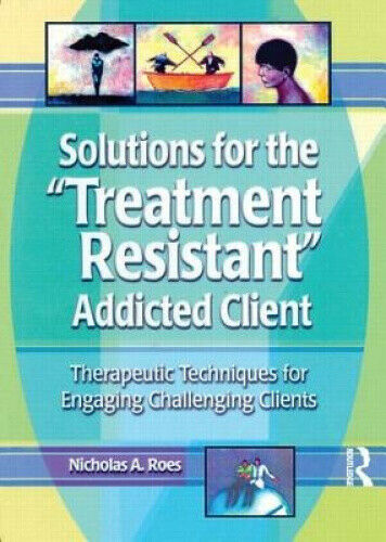 "Solutions for the ""Treatment Resistant"" Addicted Client: Therapeutic"