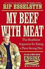 My Beef with Meat: The Healthiest Argument for Eating a Plant-Strong Diet--Plus 140 New Engine 2 Recipes by Rip Esselstyn (Hardback, 2013)