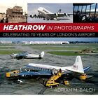 Heathrow in Photographs: Celebrating 70 Years of London's Airport by Adrian Balch (Hardback, 2016)
