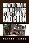 How to Train Hunting Dogs Hunt Rabbits Coon James Xlibris Corpora. 9781453526224