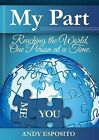 My Part: Reaching the World, One Person at a Time by Andy Esposito (Paperback / softback, 2013)