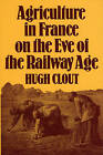 Agriculture in France on the Eve of the Railway Age by Hugh Clout (Hardback, 1980)