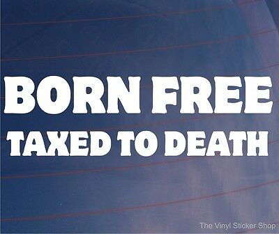 BORN FREE TAXED TO DEATH  Funny Car/Van/Bumper/Window JDM EURO Vinyl Sticker