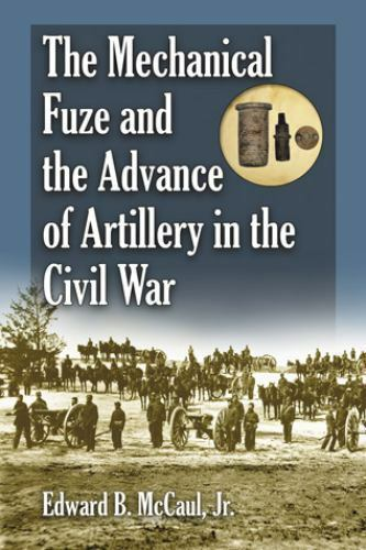 The Mechanical Fuze and the Advance of Artillery in the Civil War, Edward B. McC