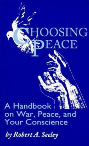 Choosing Peace : A Handbook on War, Peace, and Your Conscience