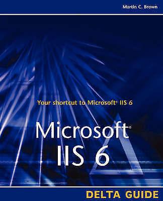 Microsoft IIS 6 Delta Guide (Delta Guides), Brown, Martin C., New Book