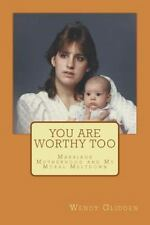 You Are Worthy Too: Marriage Motherhood and My Moral Meltdown (My Life Story)