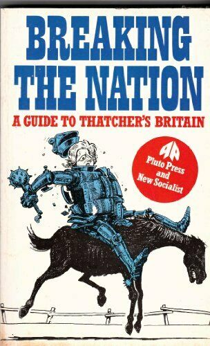 Breaking the Nation: A Guide to Thatcher's Britain By Labour Party Research Gro