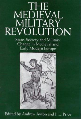 The Medieval Military Revolution: State, Society and Military Change in Medieva