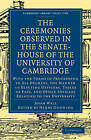 The Ceremonies Observed in the Senate-House of the University of Cambridge: With the Forms of Proceeding to All Degrees, the Manner of Electing Officers, Tables of Fees, and Other Articles Relating to the University by Adam Wall (Paperback, 2009)