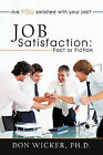 Job Satisfaction: Fact or Fiction: Are You Satisfied with Your Job? by Don Wicker Ph.D. (Paperback, 2011)