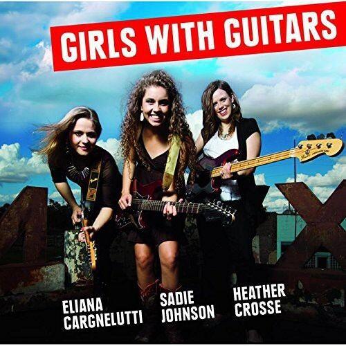 Eliana Cargnelutti / Sadie Johnson / Crosse - Girls with Guitars [New CD]
