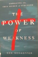 The Power Of Weakness : Embracing The True Source Of Strength By Dan Schaeffer