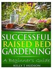 Successful Raised Bed Gardening: A Beginner's Guide by Kelly T Hudson (Paperback / softback, 2013)