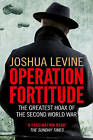 Operation Fortitude: The Greatest Hoax of the Second World War by Joshua Levine (Paperback, 2012)