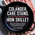 A Colander, Cake Stand, and My Grandfather's Iron Skillet: Today's Top Chefs on the Stories and Recipes Behind Their Most Treasured Kitchen Tools by Spring House Press (Hardback, 2016)