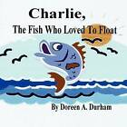Charlie, the Fish Who Loved to Float by Doreen A Durham (Paperback / softback, 2009)