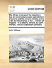 The Whigs Vindicated, the Objections That Are Commonly Brought Against Them Answer'd, and the Present Ministry Prov'd to Be the Best Friends to the ... Welfare of England - In a Letter to a Friend. by John Withers. the Second Edition Corrected. by John Withers (Paperback / softback, 2010)