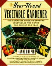 The Year-Round Vegetable Gardener: The Complete Guide to Growing Vegetables at
