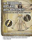 Handbook of Hip & Knee Joint Replacement  : Through the Eyes of the Patient, Surgeon & Medical Team by Dr Ronald R Hugate Jr, Robert D Holland Pmp (Paperback / softback)