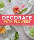 Decorate with Flowers: Creative Arrangements * Styling Inspiration * Container Projects * Design Tips by Leslie Shewring, Holly Becker (Hardback, 2014)