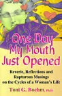 One Day My Mouth Just Opened: Reverie, Reflections and Rapturous Musings on the Cycles of a Woman's Life by Toni G Boehm (Paperback / softback, 2000)