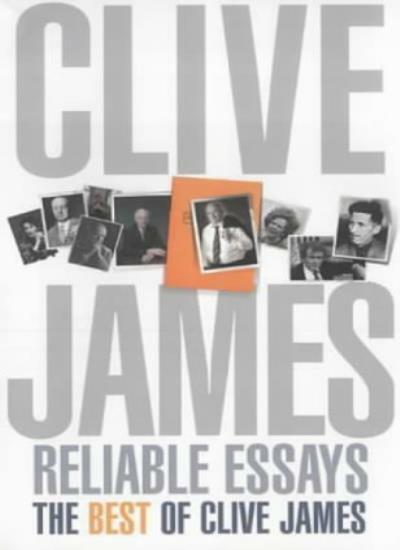 Reliable Essays: The Best of Clive James: Reliable Essays:The Best of Clive Ja,