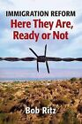 Immigration Reform: Here They Are Ready or Not by Bob Ritz (Paperback / softback, 2012)