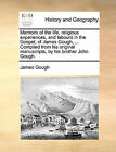 Memoirs of the Life, Religious Experiences, and Labours in the Gospel, of James Gough, ... Compiled from His Original Manuscripts, by His Brother John Gough. by James Gough (Paperback / softback, 2010)