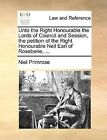 Unto the Right Honourable the Lords of Council and Session, the Petition of the Right Honourable Neil Earl of Roseberie, ... by Niel Primrose (Paperback / softback, 2010)