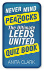 Never Mind the Peacocks: The Ultimate Leeds United Quiz Book by Anita Clark (Paperback, 2013)