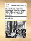 Love and Unity Essential to Christianity: A Sermon Preach'd at the Abbey-Church in Bath, July 10, 1715. ... by John Creed, ... by John Creed (Paperback / softback, 2010)