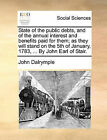 State of the Public Debts, and of the Annual Interest and Benefits Paid for Them; As They Will Stand on the 5th of January, 1783, ... by John Earl of Stair. by John Dalrymple (Paperback / softback, 2010)