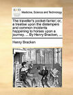 The Traveller's Pocket-Farrier; Or, a Treatise Upon the Distempers and Common Incidents Happening to Horses Upon a Journey. ... by Henry Bracken, ... by Henry Bracken (Paperback / softback, 2010)