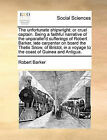 The Unfortunate Shipwright: Or Cruel Captain. Being a Faithful Narrative of the Unparallel'd Sufferings of Robert Barker, Late Carpenter on Board the Thetis Snow, of Bristol, in a Voyage to the Coast of Guinea and Antigua. by Robert Barker (Paperback / softback, 2010)