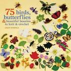 75 Birds, Butterflies & Beautiful Beasties to Knit and Crochet: With Full Instructions, Patterns and Charts by Lesley Stanfield (Paperback, 2011)
