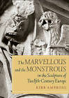 The Marvellous and the Monstrous in the Sculpture of Twelfth-Century Europe by Kirk Ambrose (Hardback, 2013)
