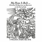 My Hope Is Built ...: Christian Perspectives on Decisions at the End of Life by F Walton Avery MD Mts (Hardback, 2011)