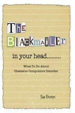 The Blackmailer in Your Head : What to Do about Obsessive Compulsive Disorder...