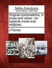 Original Compositions, in Prose and Verse: On Subjects Moral and Religious. by J Fenno (Paperback / softback, 2012)