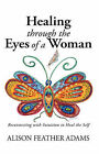 Healing Through the Eyes of a Woman: Reconnecting with Intuition to Heal the Self by Alison Feather Adams (Hardback, 2007)